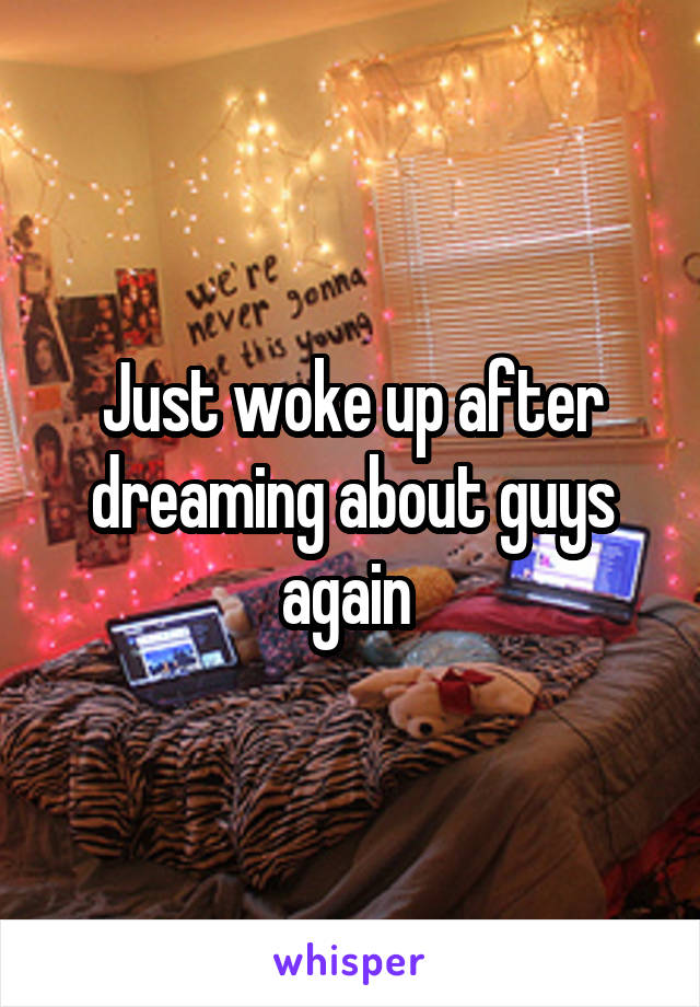 Just woke up after dreaming about guys again