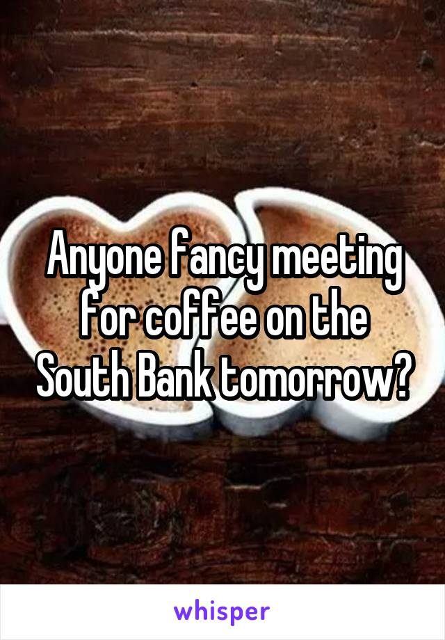 Anyone fancy meeting for coffee on the South Bank tomorrow?
