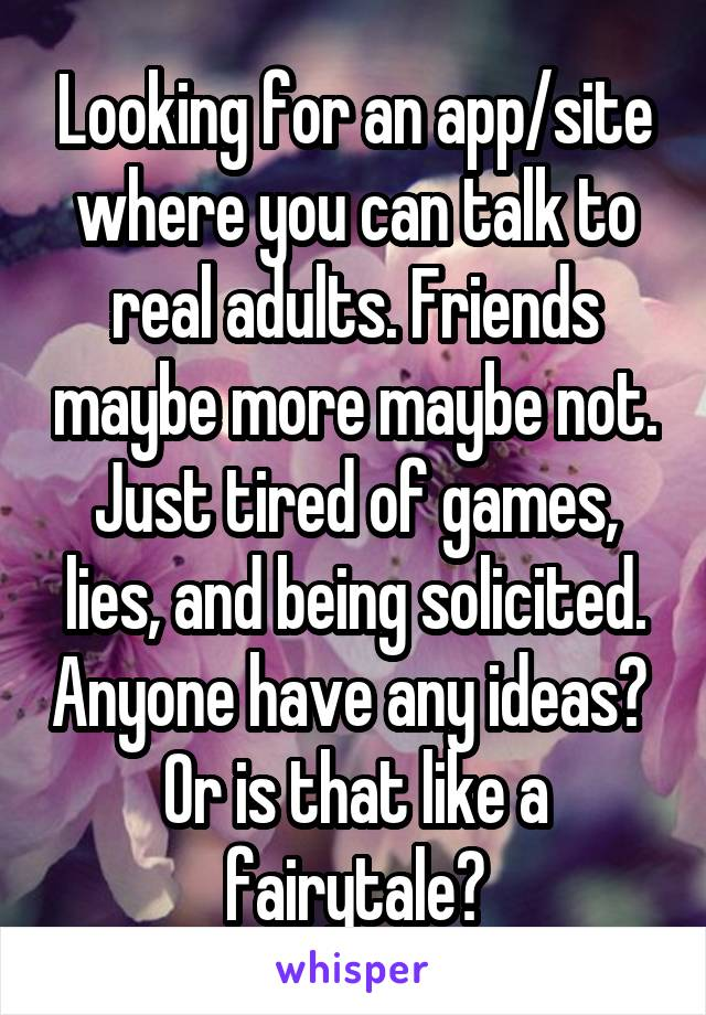 Looking for an app/site where you can talk to real adults. Friends maybe more maybe not. Just tired of games, lies, and being solicited. Anyone have any ideas?  Or is that like a fairytale?
