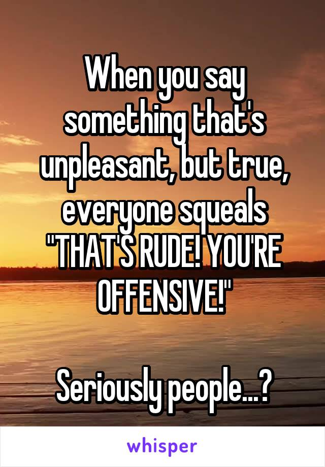 """When you say something that's unpleasant, but true, everyone squeals """"THAT'S RUDE! YOU'RE OFFENSIVE!""""  Seriously people...?"""