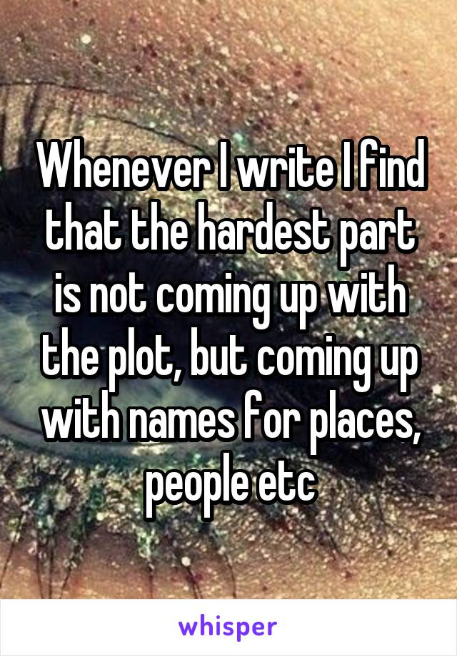 Whenever I write I find that the hardest part is not coming up with the plot, but coming up with names for places, people etc