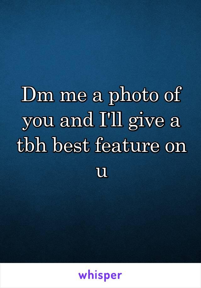 Dm me a photo of you and I'll give a tbh best feature on u