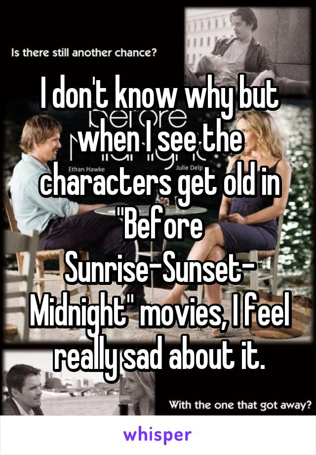 """I don't know why but when I see the characters get old in """"Before Sunrise-Sunset- Midnight"""" movies, I feel really sad about it."""