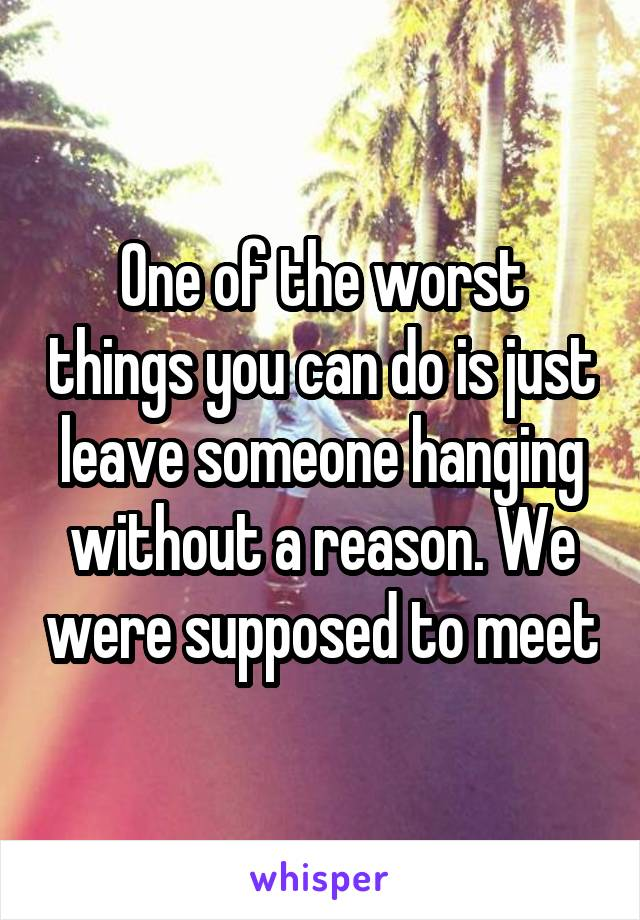 One of the worst things you can do is just leave someone hanging without a reason. We were supposed to meet