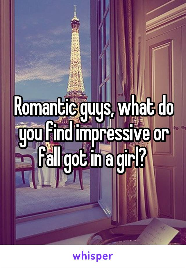 Romantic guys, what do you find impressive or fall got in a girl?