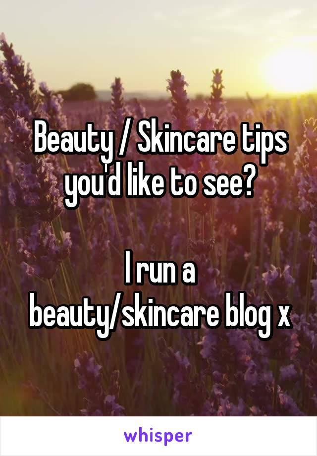 Beauty / Skincare tips you'd like to see?  I run a beauty/skincare blog x