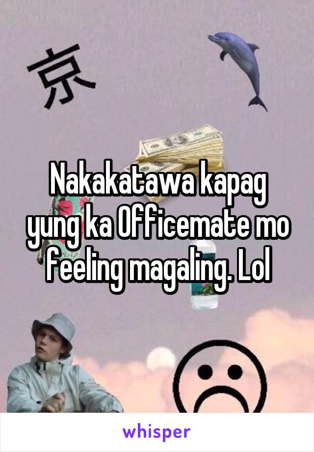 Nakakatawa kapag yung ka Officemate mo feeling magaling. Lol