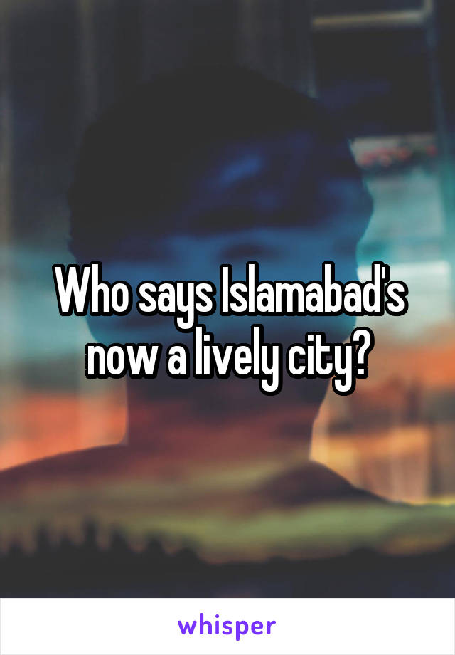 Who says Islamabad's now a lively city?