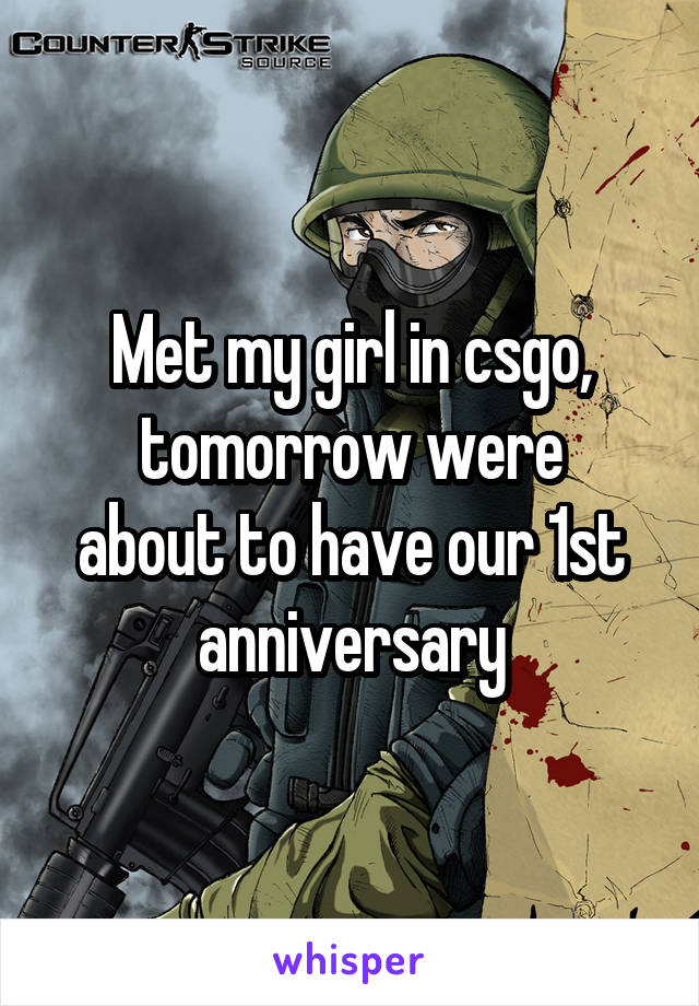 Met my girl in csgo, tomorrow were about to have our 1st anniversary