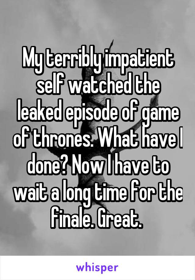 My terribly impatient self watched the leaked episode of game of thrones. What have I done? Now I have to wait a long time for the finale. Great.