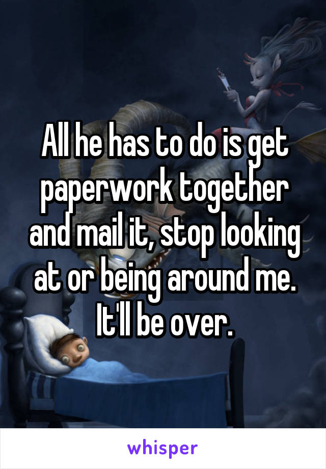 All he has to do is get paperwork together and mail it, stop looking at or being around me. It'll be over.
