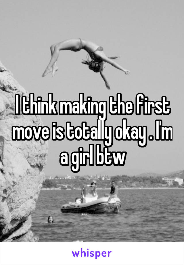 I think making the first move is totally okay . I'm a girl btw