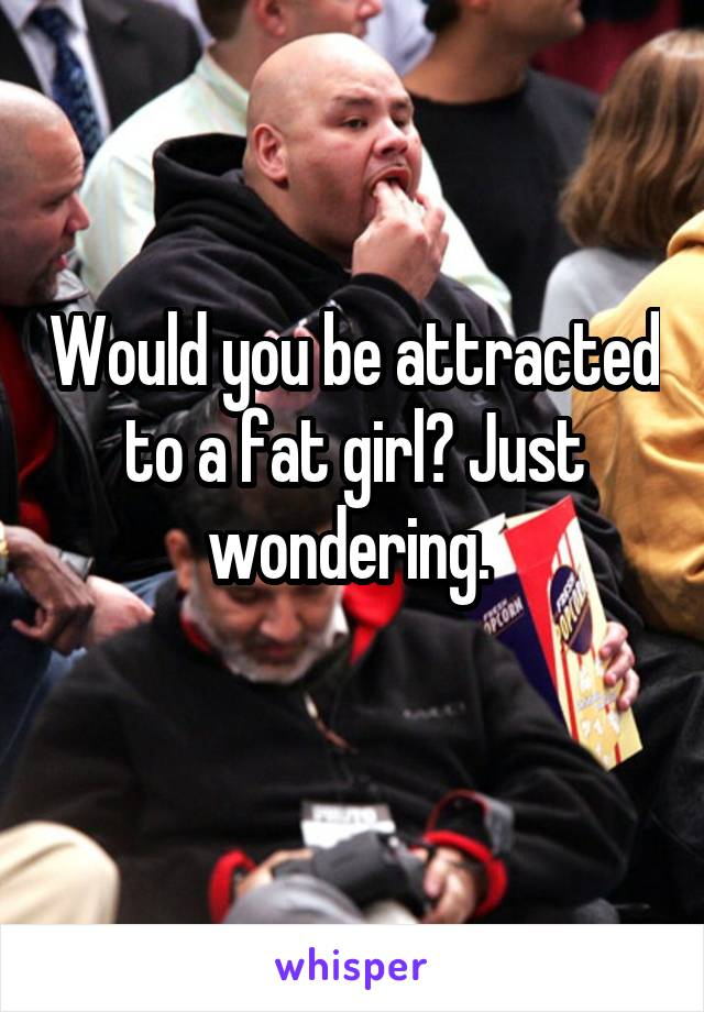 Would you be attracted to a fat girl? Just wondering.