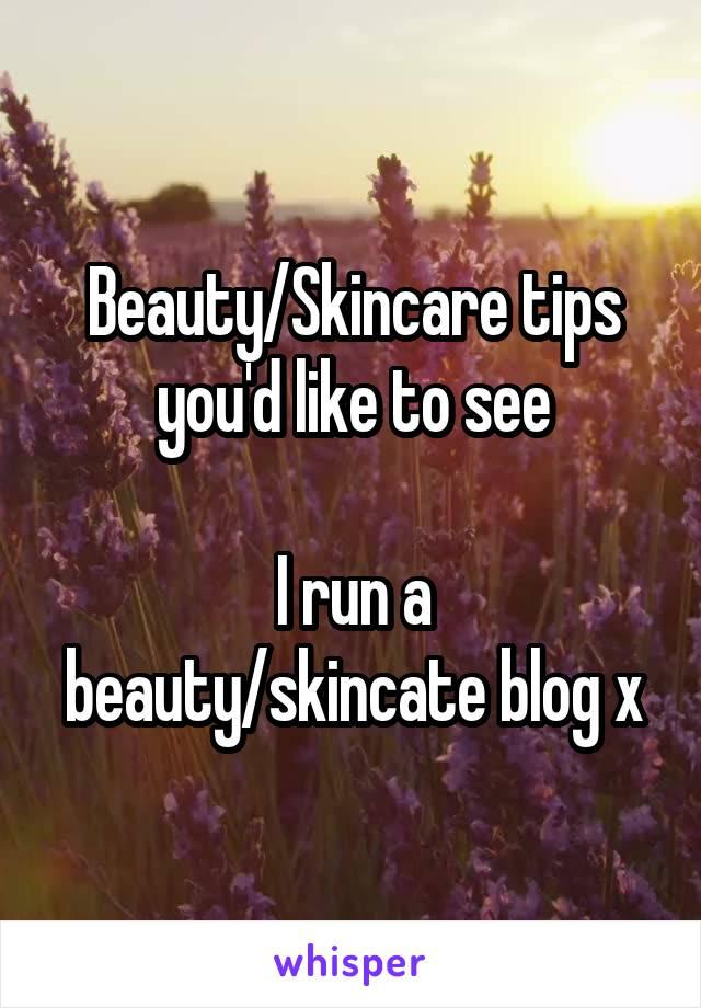 Beauty/Skincare tips you'd like to see  I run a beauty/skincate blog x
