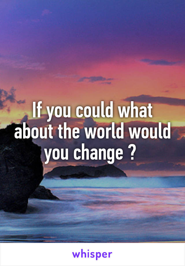 If you could what about the world would you change ?