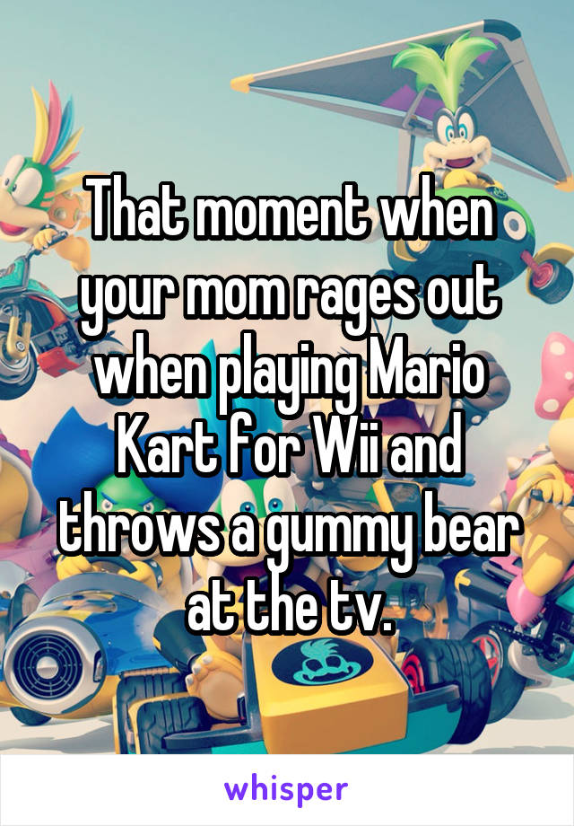 That moment when your mom rages out when playing Mario Kart for Wii and throws a gummy bear at the tv.