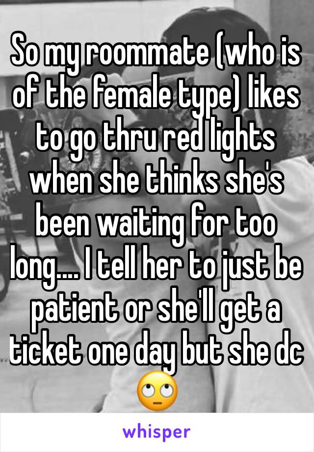 So my roommate (who is of the female type) likes to go thru red lights when she thinks she's been waiting for too long.... I tell her to just be patient or she'll get a ticket one day but she dc 🙄