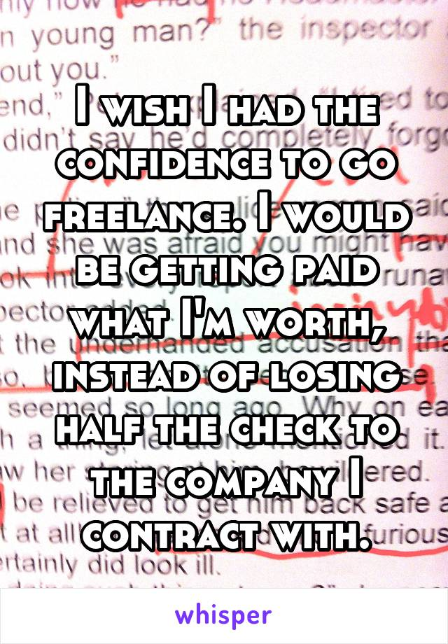 I wish I had the confidence to go freelance. I would be getting paid what I'm worth, instead of losing half the check to the company I contract with.