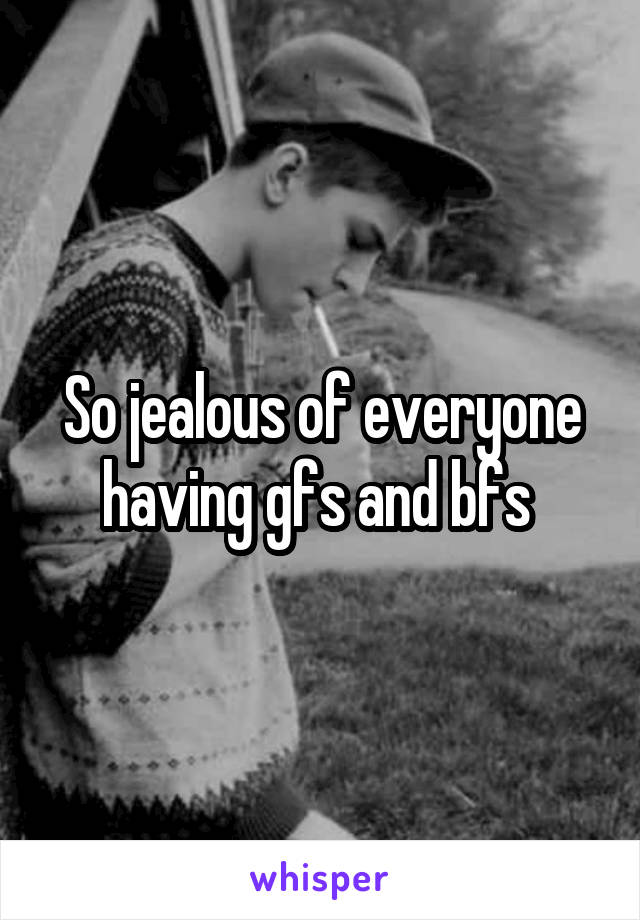 So jealous of everyone having gfs and bfs