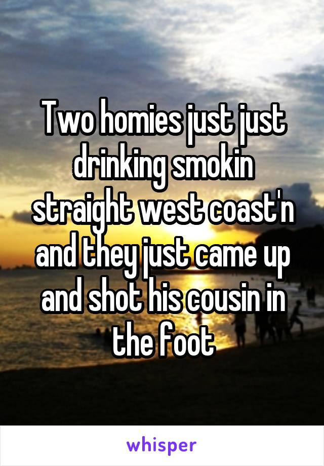 Two homies just just drinking smokin straight west coast'n and they just came up and shot his cousin in the foot