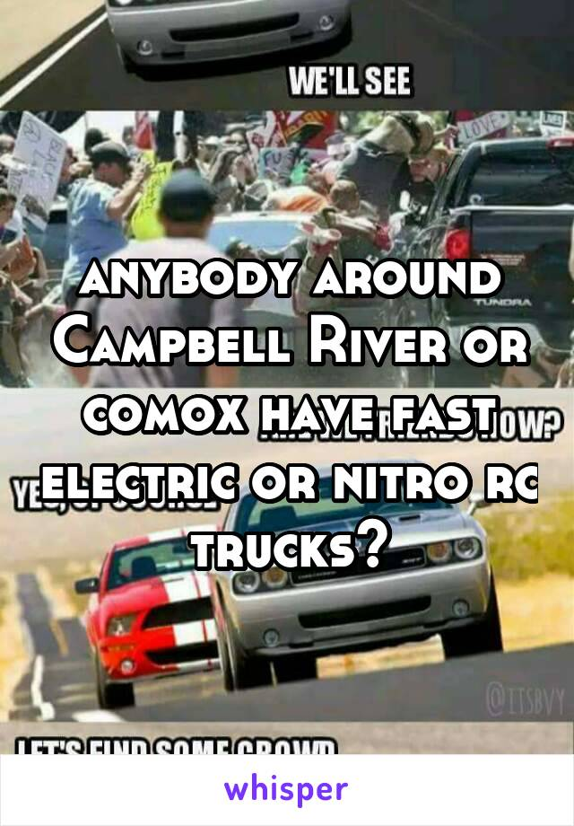 anybody around Campbell River or comox have fast electric or nitro rc trucks?