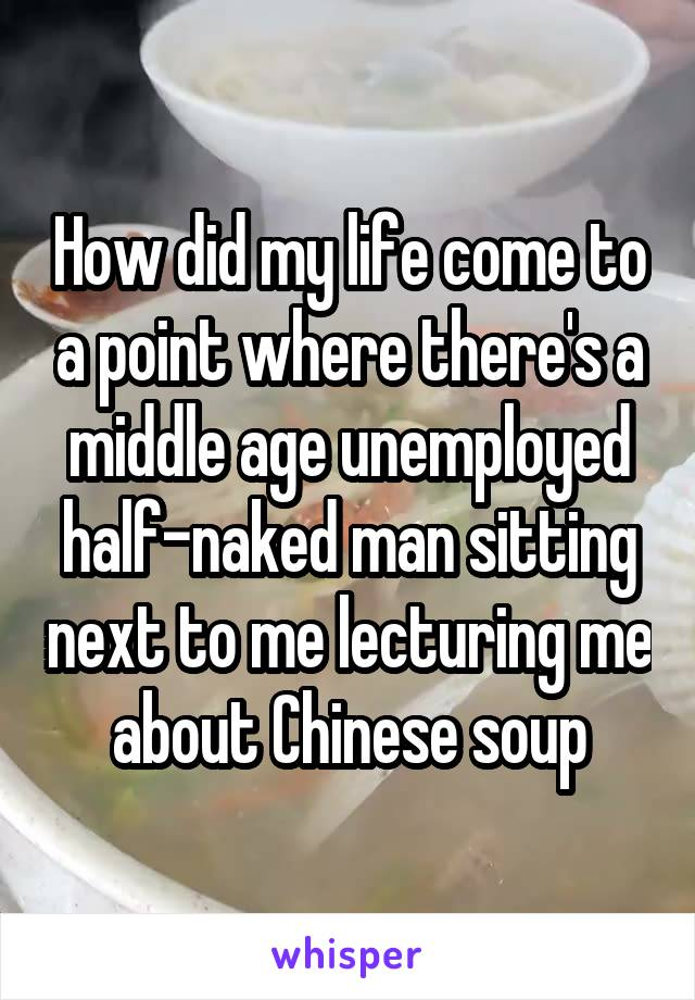 How did my life come to a point where there's a middle age unemployed half-naked man sitting next to me lecturing me about Chinese soup