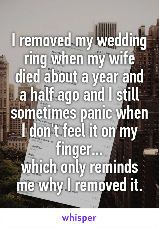 I removed my wedding ring when my wife died about a year and a half ago and I still sometimes panic when I don't feel it on my finger... which only reminds me why I removed it.