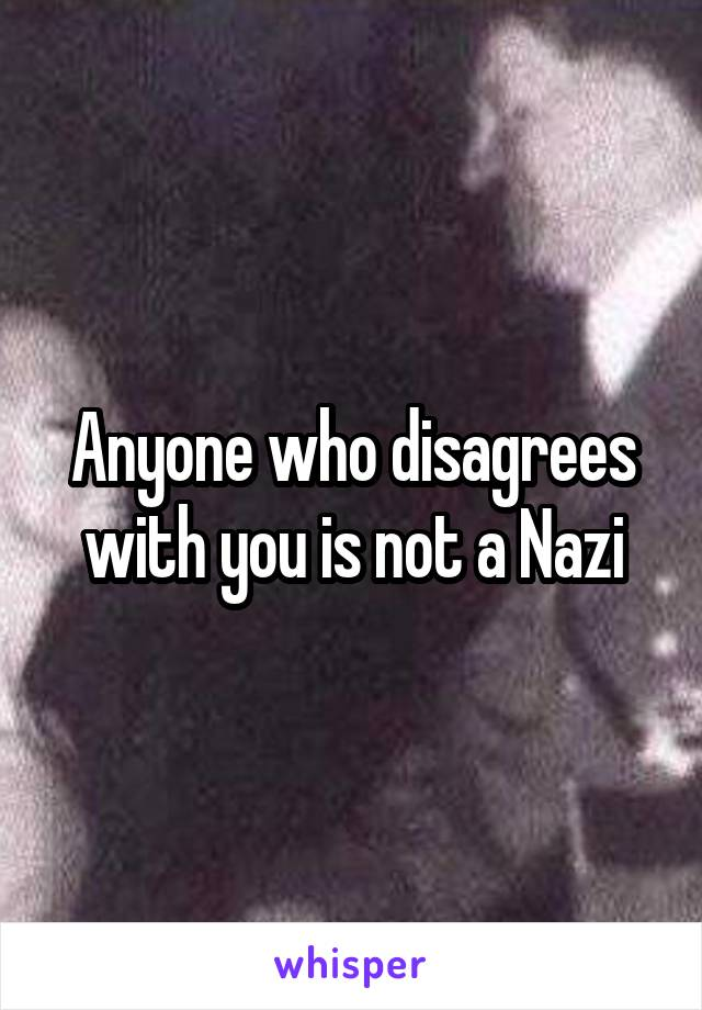 Anyone who disagrees with you is not a Nazi