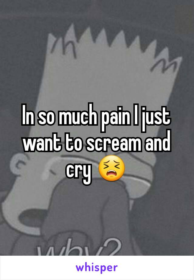 In so much pain I just want to scream and cry 😣