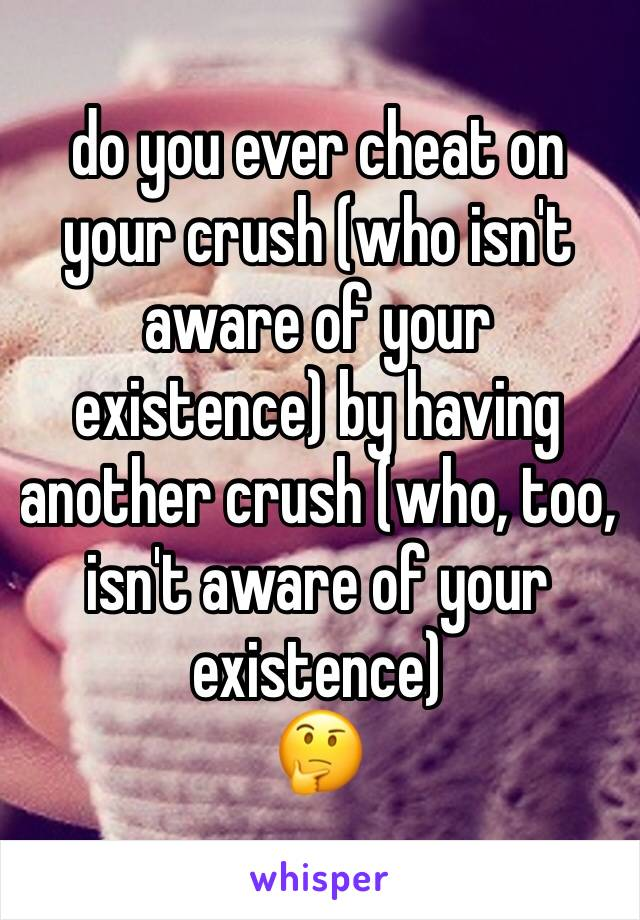 do you ever cheat on your crush (who isn't aware of your existence) by having another crush (who, too, isn't aware of your existence) 🤔