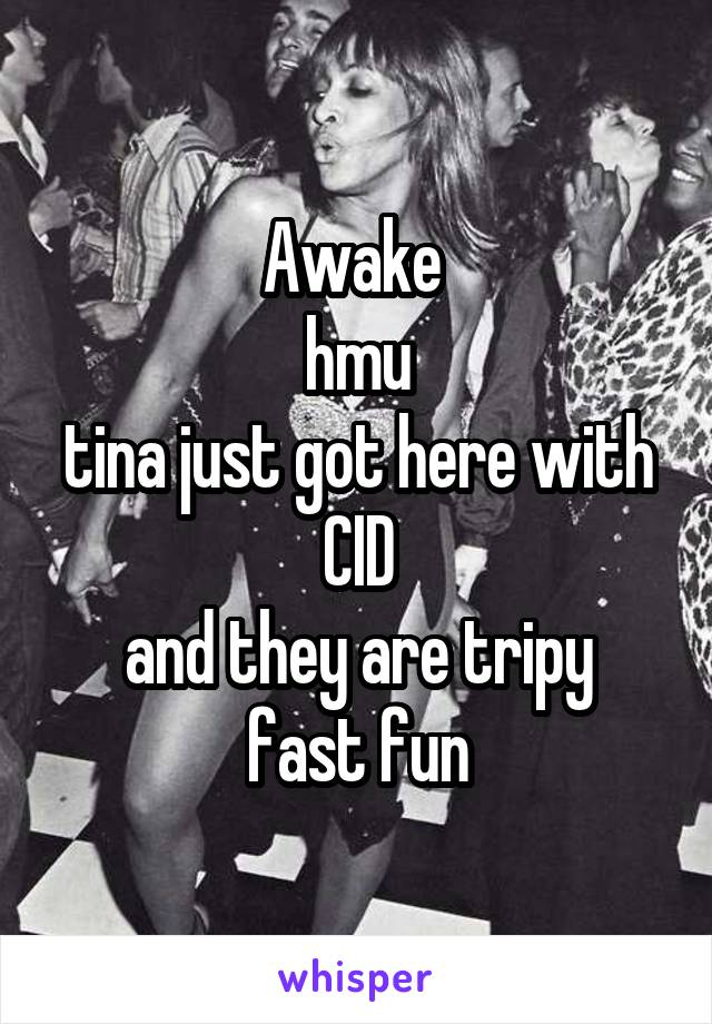 Awake  hmu tina just got here with CID and they are tripy fast fun