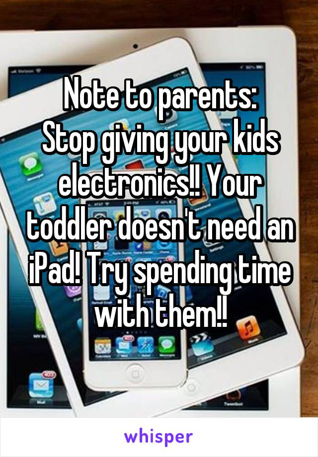 Note to parents: Stop giving your kids electronics!! Your toddler doesn't need an iPad! Try spending time with them!!
