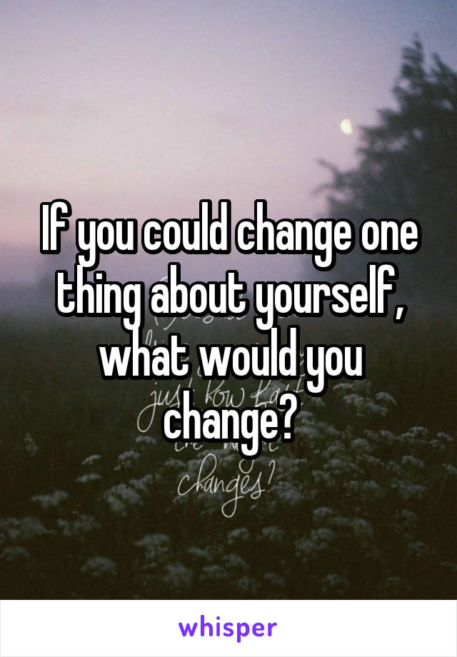 If you could change one thing about yourself, what would you change?