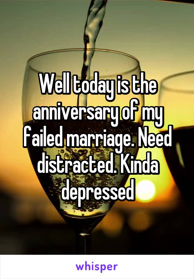 Well today is the anniversary of my failed marriage. Need distracted. Kinda depressed