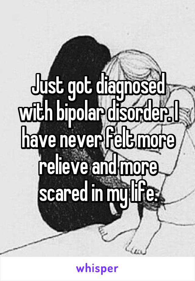 Just got diagnosed with bipolar disorder. I have never felt more relieve and more scared in my life.