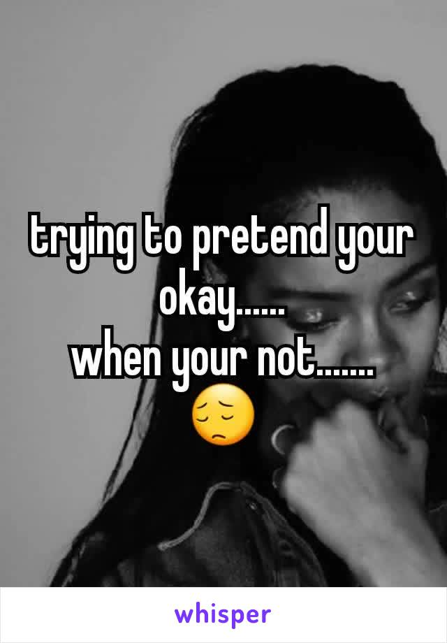 trying to pretend your okay...... when your not....... 😔