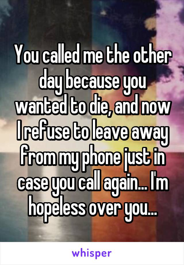 You called me the other day because you wanted to die, and now I refuse to leave away from my phone just in case you call again... I'm hopeless over you...
