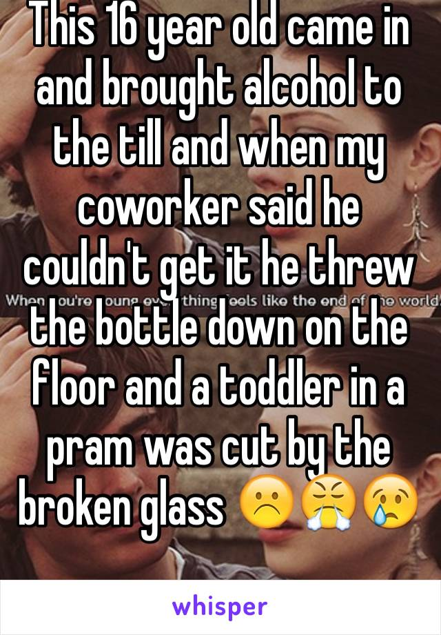 This 16 year old came in and brought alcohol to the till and when my coworker said he couldn't get it he threw the bottle down on the floor and a toddler in a pram was cut by the broken glass ☹️😤😢