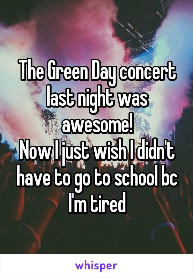 The Green Day concert last night was awesome! Now I just wish I didn't have to go to school bc I'm tired