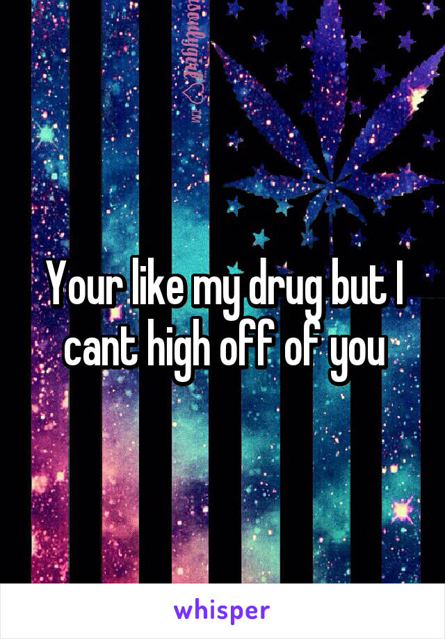 Your like my drug but I cant high off of you