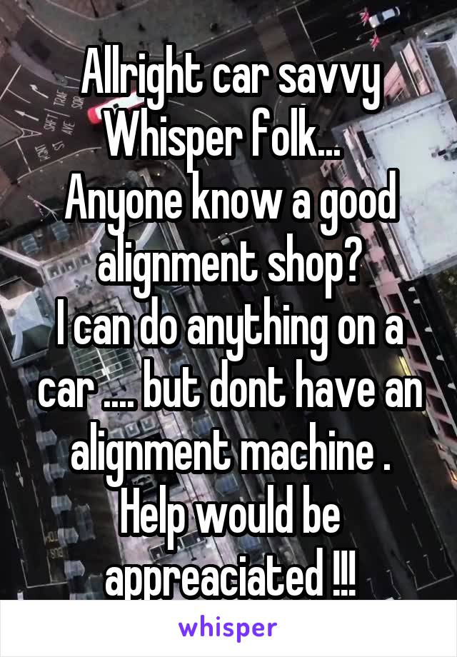 Allright car savvy Whisper folk...   Anyone know a good alignment shop? I can do anything on a car .... but dont have an alignment machine . Help would be appreaciated !!!
