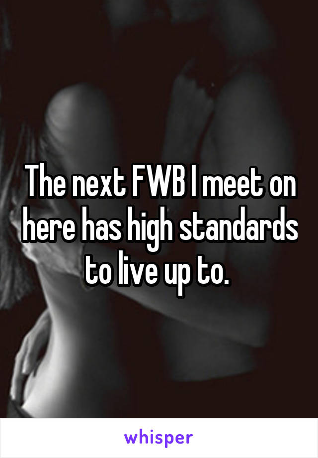 The next FWB I meet on here has high standards to live up to.