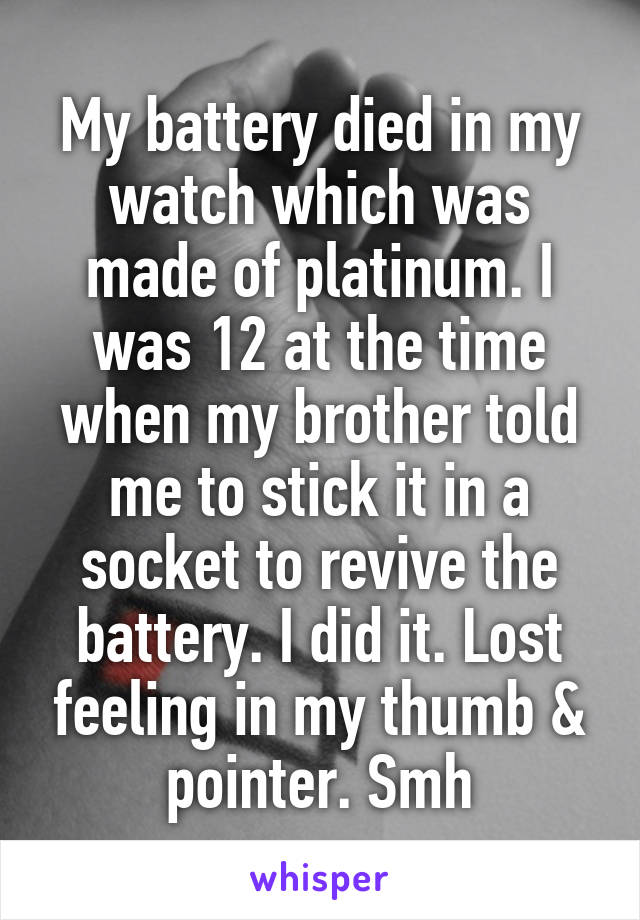 My battery died in my watch which was made of platinum. I was 12 at the time when my brother told me to stick it in a socket to revive the battery. I did it. Lost feeling in my thumb & pointer. Smh