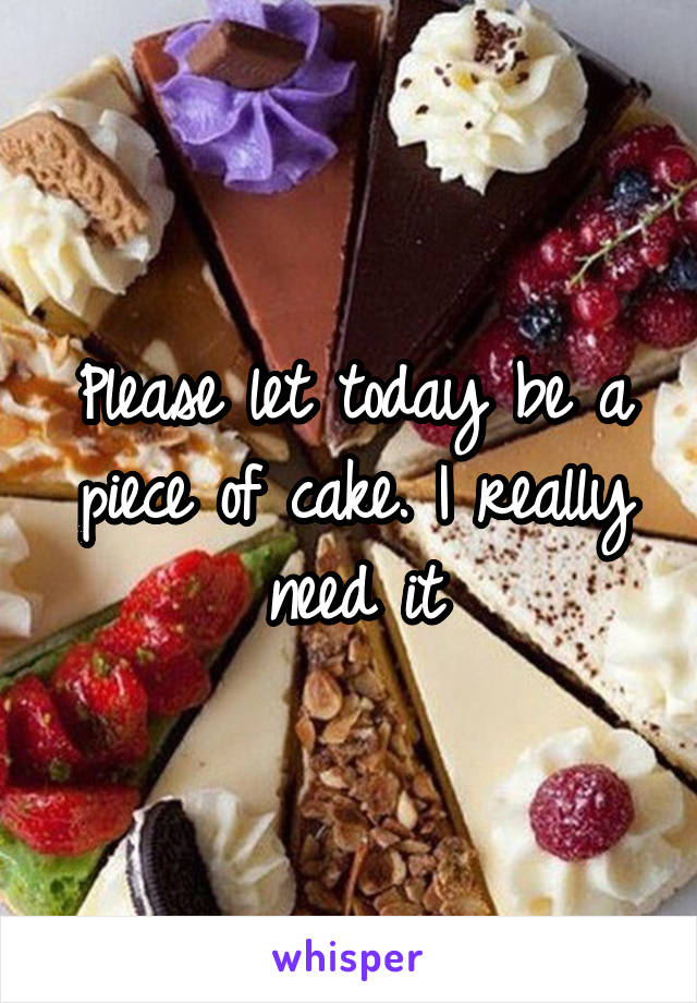 Please let today be a piece of cake. I really need it