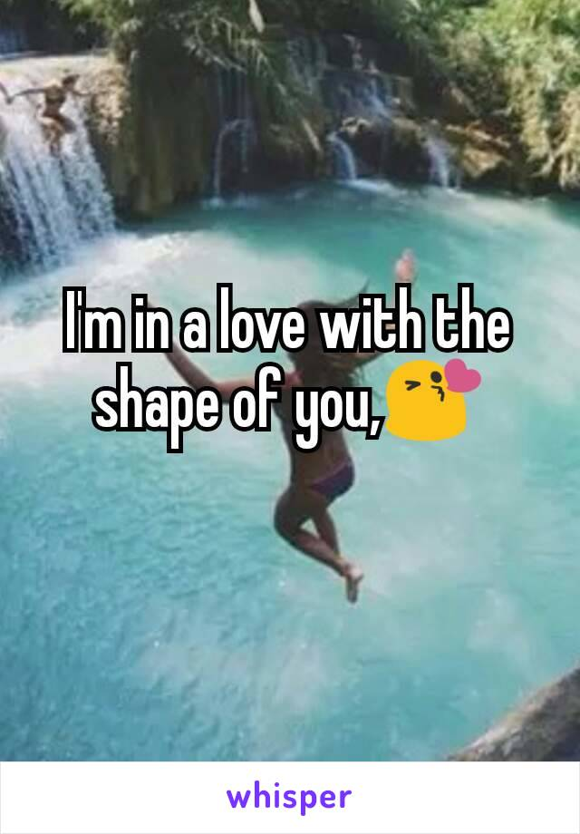I'm in a love with the shape of you,😘