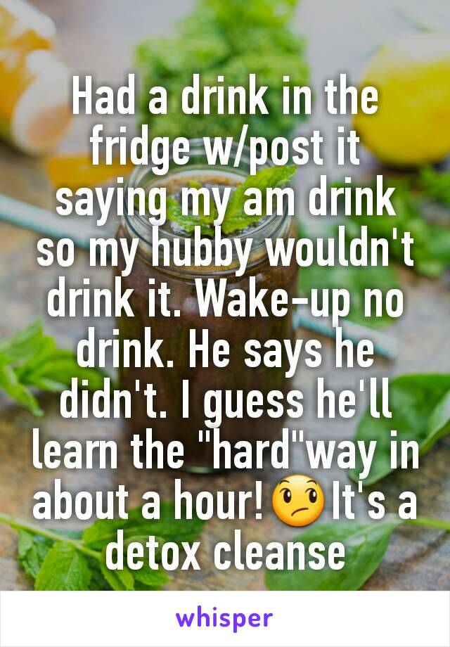 "Had a drink in the fridge w/post it saying my am drink so my hubby wouldn't drink it. Wake-up no drink. He says he didn't. I guess he'll learn the ""hard""way in about a hour!😞It's a detox cleanse"