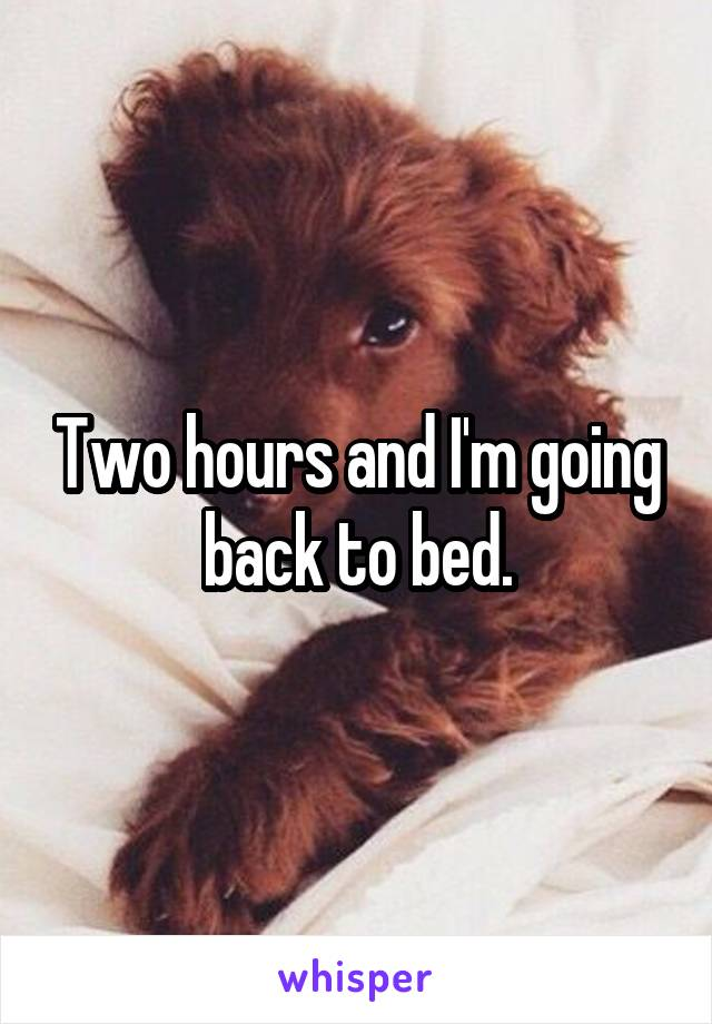 Two hours and I'm going back to bed.