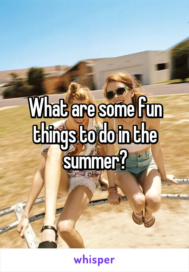What are some fun things to do in the summer?