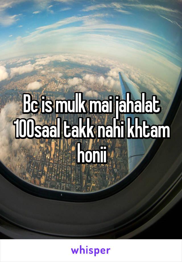 Bc is mulk mai jahalat 100saal takk nahi khtam honii