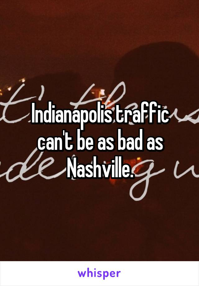 Indianapolis traffic can't be as bad as Nashville.